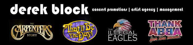 Derek Block Concert Promotions | Artist Agency | Management - Major Music & Theatre Productions include the following shows: The Carpenters Story, That'll Be The Day, The Illegal Eagles, Thank Abba For The Music